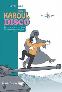 Kaboul Disco - Tome 1 - Comment Je Ne Me Suis Pas Fait Kidnapper En Afghanistan