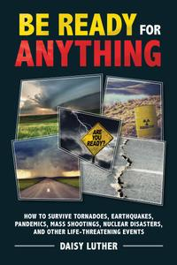 Be Ready for Anything: How to Survive Tornadoes, Earthquakes, Pandemics, Mass Shootings, Nuclear Disasters, and Other...