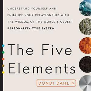 The Five Elements: Understand Yourself and Enhance Your Relationships with the Wisdom of the World's Oldest [Audiobook]
