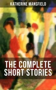 «The Complete Short Stories of Katherine Mansfield» by Katherine Mansfield