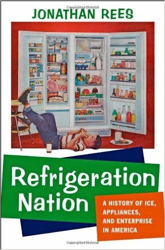 Refrigeration Nation: A History of Ice, Appliances, and Enterprise in America