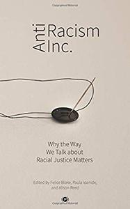 Antiracism Inc.: Why the Way We Talk About Racial Justice Matters by Felice Blake, Paula Ioanide, et al.