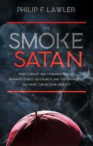 The Smoke of Satan: How Corrupt and Cowardly Bishops Betrayed Christ, His Church, and the Faithful . . . and What Can Be...