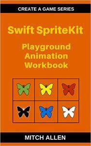 Swift SpriteKit: Playground Animation Workbook (Create a Game Series 1)