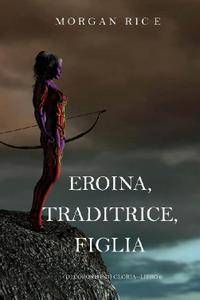 Morgan Rice - Di Corone e di Gloria Vol6. Eroina, Traditrice, Figlia