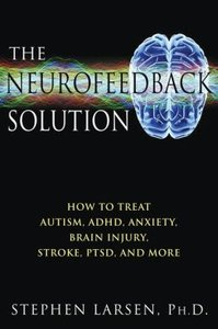 The Neurofeedback Solution: How to Treat Autism, ADHD, Anxiety, Brain Injury, Stroke, PTSD, and More (repost)