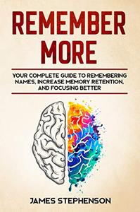 Remember More: Your Complete Guide to Remembering Names, Increase Memory Retention, and Focusing Better