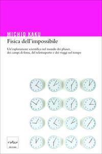 Michio Kaku - Fisica dell'impossibile. Un'esplorazione scientifica nel mondo dei phaser (2008)
