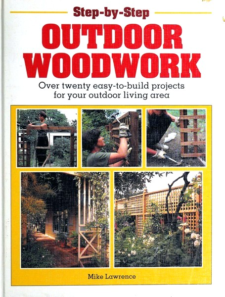 Step-By-Step Outdoor Woodwork: Over Twenty Easy-To-Build Projects for Your Patio and Garden