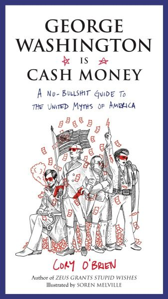 George Washington Is Cash Money: A No-Bullshit Guide to the United Myths of America