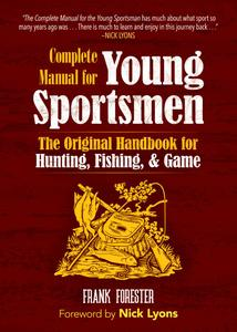 The Complete Manual for Young Sportsmen: The Original Handbook for Hunting, Fishing, & Game