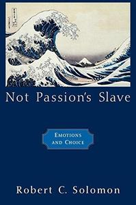 Not Passion's Slave Emotions and Choice (The Passionate Life)