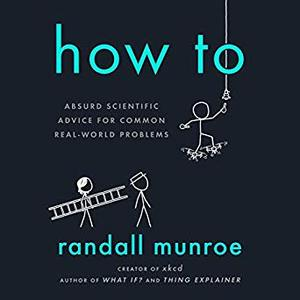 How To: Absurd Scientific Advice for Common Real-World Problems [Audiobook]