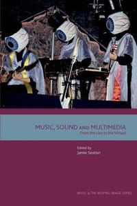 Music, Sound and Multimedia: From the Live to the Virtual (Music and the Moving Image)