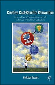 Creative Cost-Benefits Reinvention: How to Reverse Commoditization Hell in the Age of Customer Capitalism