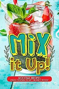 Mix it Up!: Mocktail Recipes - Virgin Cocktails to Get the Party Rockin'