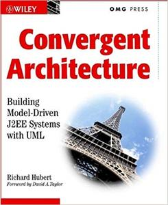Convergent Architecture: Building Model-Driven J2EE Systems with UML