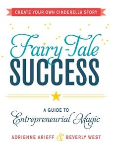 «Fairy-Tale Success: A Guide to Entrepreneurial Magic» by Adrienne Arieff,Beverly West