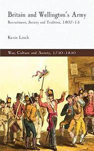 Britain and Wellington's Army: Recruitment, Society and Tradition, 1807-15 (War, Culture and Society, 1750-1850)(Repost)