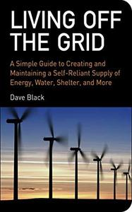 Living off the Grid: A Simple Guide to Creating and Maintaining a Self-reliant Supply of Energy, Water, Shelter and More (Repos