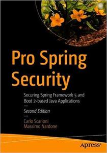 Pro Spring Security: Securing Spring Framework 5 and Boot 2-based Java Applications Ed 2