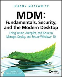 MDM: Fundamentals, Security, and the Modern Desktop: Using Intune, Autopilot, and Azure to Manage, Deploy, and Secure