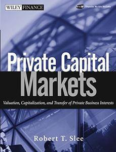 Private Capital Markets: Valuation, Capitalization, and Transfer of Private Business Interests (Wiley Finance)(Repost)