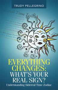 Everything Changes: What's Your Real Sign?: Understanding Sidereal Time Zodiac