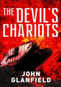 The Devils Chariots: The Origins and Secret Battles of Tanks in the First World War