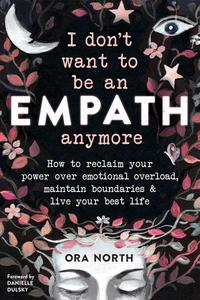 I Don't Want to Be an Empath Anymore: How to Reclaim Your Power Over Emotional Overload, Maintain Boundaries, and...