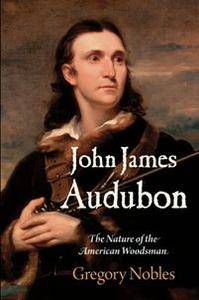 John James Audubon : The Nature of the American Woodsman
