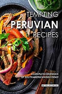 Tempting Peruvian Recipes: A Complete Cookbook of South American Dish Ideas!