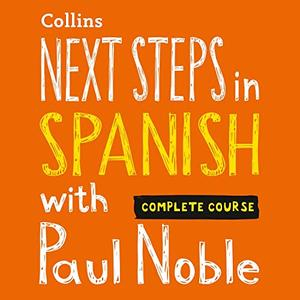 Next Steps in Spanish with Paul Noble - Complete Course: Spanish Made Easy with Your Personal Language Coach [Audiobook]