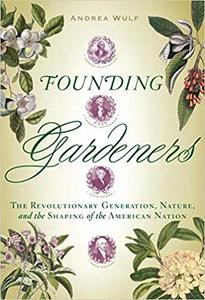 Founding Gardeners The Revolutionary Generation, Nature, and the Shaping of the American Nation