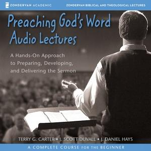 «Preaching God's Word: Audio Lectures» by J. Daniel Hays,Terry G. Carter,J. Scott Duvall