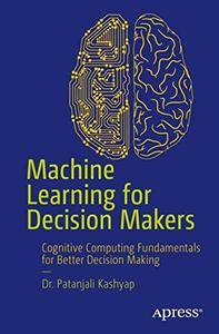 Machine Learning for Decision Makers: Cognitive Computing Fundamentals for Better Decision Making