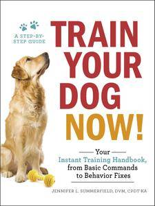 Train Your Dog Now!: Your Instant Training Handbook, from Basic Commands to Behavior Fixes