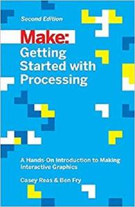 Getting Started with Processing: A Hands-On Introduction to Making Interactive Graphics [Repost]
