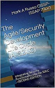 The Agile/Security Development  Life Cycle (A/SDLC): Integrating Security Functionality into the SDLC ~ Second Edition