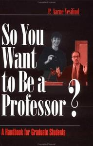 So You Want to Be a Professor: A Handbook for Graduate Students