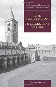 The Institution of Intellectual Values: Realism and Idealism in Higher Education (St Andrews Studies in Philosophy and Public A