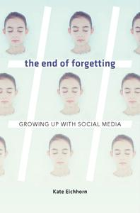 The End of Forgetting Growing Up with Social Media