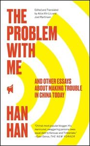 «The Problem with Me: And Other Essays About Making Trouble in China Today» by Han Han