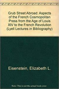 Grub Street Abroad: Aspects of the French Cosmopolitan Press from the Age of Louis XIV to the French Revolution (Lyell Lectures