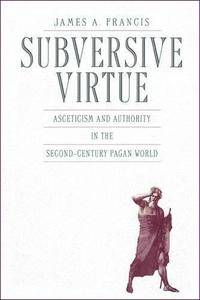 Subversive Virtue: Asceticism and Authority in the Second-Century Pagan World