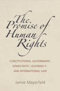 The Promise of Human Rights : Constitutional Government, Democratic Legitimacy, and International Law