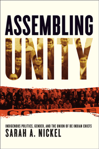 Assembling Unity : Indigenous Politics, Gender, and the Union of BC Indian Chiefs
