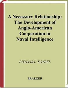 A Necessary Relationship: The Development of Anglo-American Cooperation in Naval Intelligence