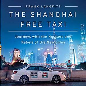 The Shanghai Free Taxi: Journeys with the Hustlers and Rebels of the New China [Audiobook]