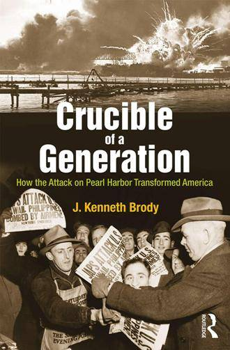 Crucible of a Generation : How the Attack on Pearl Harbor Transformed America